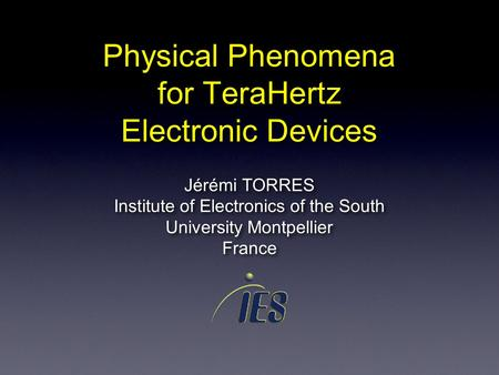 Physical Phenomena for TeraHertz Electronic Devices Jérémi TORRES Institute of Electronics of the South University Montpellier France Jérémi TORRES Institute.