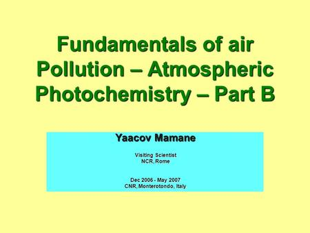 Fundamentals of air Pollution – Atmospheric Photochemistry – Part B Yaacov Mamane Visiting Scientist NCR, Rome Dec 2006 - May 2007 CNR, Monterotondo, Italy.