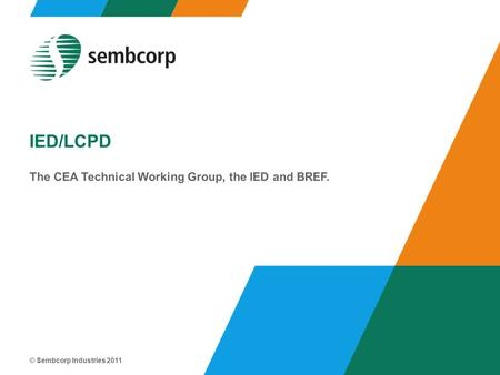 © Sembcorp Industries 2011 IED/LCPD The CEA Technical Working Group, the IED and BREF.