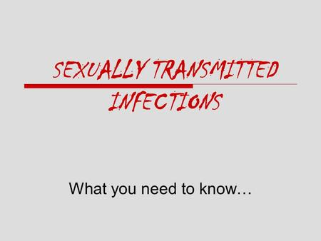 SEXUALLY TRANSMITTED INFECTIONS What you need to know…