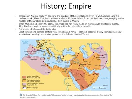 History; Empire – emerges in Arabia, early 7 th century, the product of the revelations given to Muhammad, and his tireless work (570 – 632, born in Mecca,