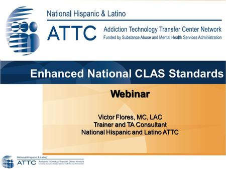 Webinar Victor Flores, MC, LAC Trainer and TA Consultant National Hispanic and Latino ATTC Enhanced National CLAS Standards.