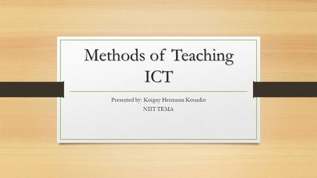 Methods of Teaching ICT Presented by: Koigny Hermann Kouadio NIIT TEMA.