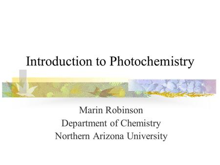 Introduction to Photochemistry Marin Robinson Department of Chemistry Northern Arizona University.