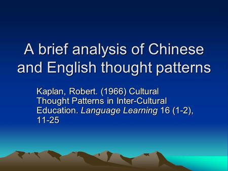 A brief analysis of Chinese and English thought patterns Kaplan, Robert. (1966) Cultural Thought Patterns in Inter-Cultural Education. Language Learning.