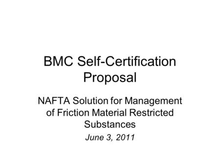 BMC Self-Certification Proposal NAFTA Solution for Management of Friction Material Restricted Substances June 3, 2011.