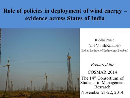 Role of policies <strong>in</strong> deployment of wind <strong>energy</strong> – evidence across States of <strong>India</strong> Riddhi Panse (and Vinish Kathuria) (Indian Institute of Technology Bombay)