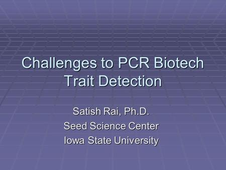 Challenges to PCR Biotech Trait Detection Satish Rai, Ph.D. Seed Science Center Iowa State University.