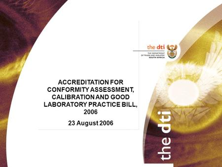 ACCREDITATION FOR CONFORMITY ASSESSMENT, CALIBRATION AND GOOD LABORATORY PRACTICE BILL, 2006 23 August 2006.