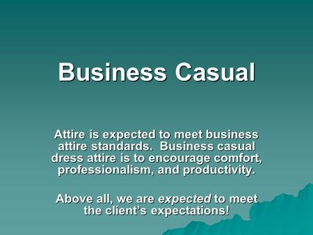 Business Casual Attire is expected to meet business attire standards. Business casual dress attire is to encourage comfort, professionalism, and productivity.