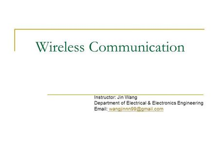 Wireless Communication Instructor: Jin Wang Department of Electrical & Electronics Engineering