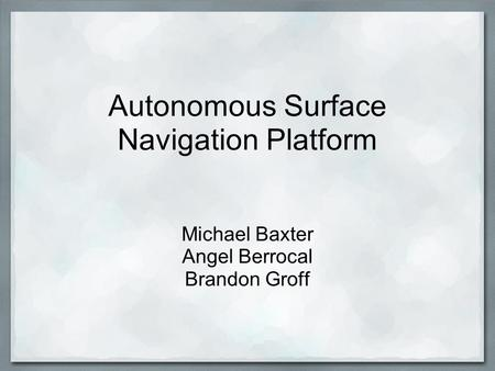 Autonomous Surface Navigation Platform Michael Baxter Angel Berrocal Brandon Groff.