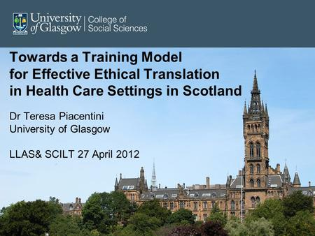 Towards a Training Model for Effective Ethical Translation in Health Care Settings in Scotland Dr Teresa Piacentini University of Glasgow LLAS& SCILT 27.