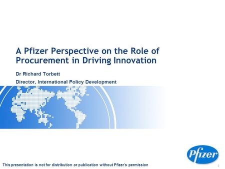 0 A Pfizer Perspective on the Role of Procurement in Driving Innovation Dr Richard Torbett Director, International Policy Development This presentation.