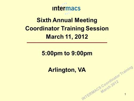 Sixth Annual Meeting Coordinator Training Session March 11, 2012 5:00pm to 9:00pm Arlington, VA 1 INTERMACS Coordinator Training March 2012.