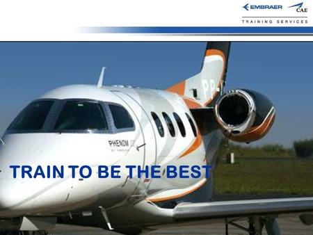 TRAIN TO BE THE BEST. Overview  ECTS Joint Venture Owners  Embraer  CAE  Accomplishes all Phenom 100 and Phenom 300 OEM entitlement training  Pilot.