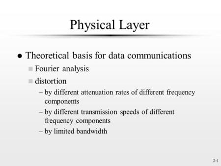 2-1 Physical Layer l Theoretical basis for data communications n Fourier analysis n distortion –by different attenuation rates of different frequency components.