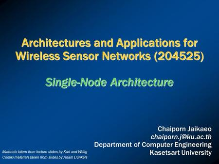 Architectures and Applications for Wireless Sensor Networks (204525) Single-Node Architecture Chaiporn Jaikaeo Department of Computer.