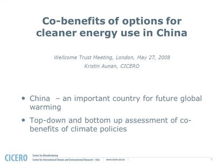 1 Co-benefits of options for cleaner energy use in China Wellcome Trust Meeting, London, May 27, 2008 Kristin Aunan, CICERO China – an important country.