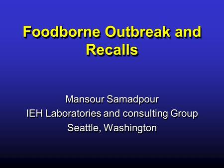 Foodborne Outbreak and Recalls Mansour Samadpour IEH Laboratories and consulting Group Seattle, Washington Mansour Samadpour IEH Laboratories and consulting.