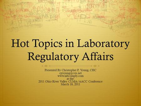Hot Topics in Laboratory Regulatory Affairs Presented By Christopher P, Young, CHC  at the: 2011 Ohio River Valley CLMA/AACC.