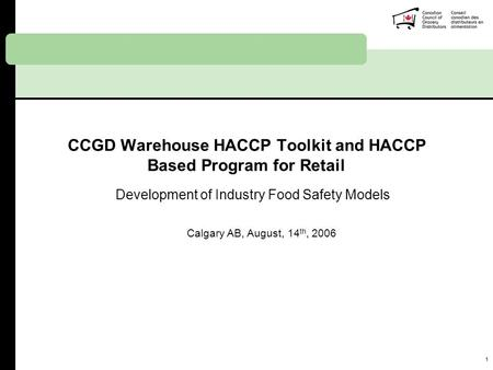1 CCGD Warehouse HACCP Toolkit and HACCP Based Program for Retail Development of Industry Food Safety Models Calgary AB, August, 14 th, 2006.