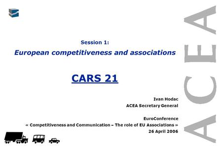 Session 1: European competitiveness and associations CARS 21 Ivan Hodac ACEA Secretary General EuroConference « Competitiveness and Communication – The.