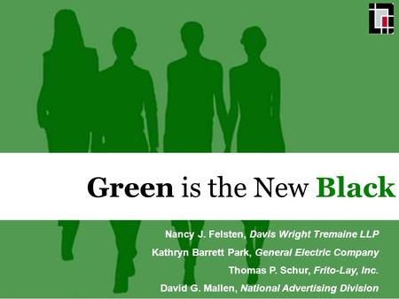 Green is the New Black Nancy J. Felsten, Davis Wright Tremaine LLP Kathryn Barrett Park, General Electric Company Thomas P. Schur, Frito-Lay, Inc. David.