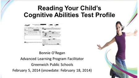 Reading Your Child's Cognitive Abilities Test Profile Bonnie O'Regan Advanced Learning Program Facilitator Greenwich Public Schools February 5, 2014 (snowdate: