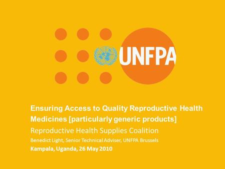 UNFPA Brussels Office March 2010 Ensuring Access to Quality Reproductive Health Medicines [particularly generic products] Reproductive Health Supplies.