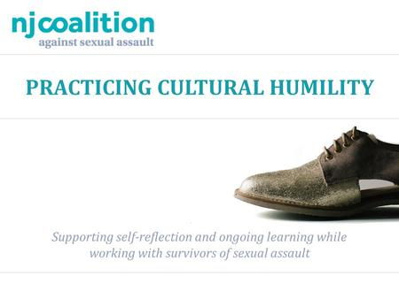 PRACTICING CULTURAL HUMILITY Supporting self-reflection and ongoing learning while working with survivors of sexual assault.