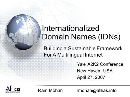Internationalized Domain Names (IDNs) Yale A2K2 Conference New Haven, USA April 27, 2007 Ram Mohan Building a Sustainable Framework.