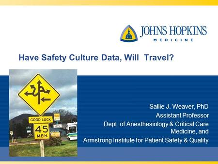 Have Safety Culture Data, Will Travel? Sallie J. Weaver, PhD Assistant Professor Dept. of Anesthesiology & Critical Care Medicine, and Armstrong Institute.