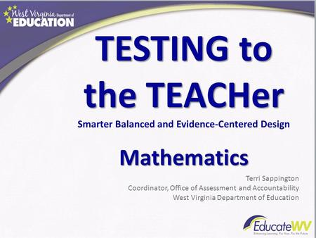 TESTING to the TEACHer Smarter Balanced and Evidence-Centered DesignMathematics Terri Sappington Coordinator, Office of Assessment and Accountability West.