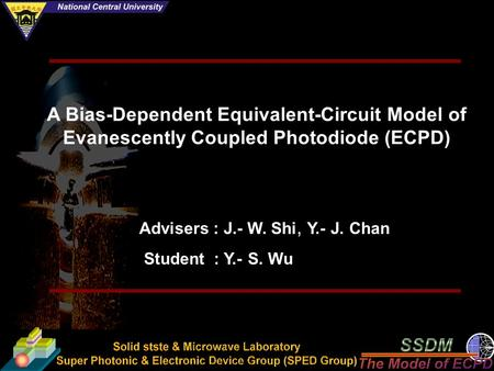 A Bias-Dependent Equivalent-Circuit Model of Evanescently Coupled Photodiode (ECPD) Advisers : J.- W. Shi, Y.- J. Chan Student : Y.- S. Wu.