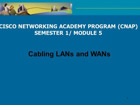 1 CISCO NETWORKING ACADEMY PROGRAM (CNAP) SEMESTER 1/ MODULE 5 Cabling LANs and WANs.