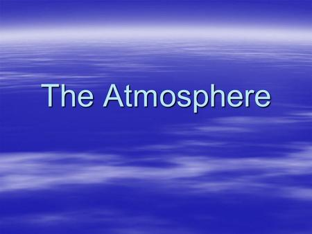 The Atmosphere. The atmosphere is the layer of gases that surrounds the planet and makes conditions on Earth suitable for living things.