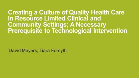 Creating a Culture of Quality Health Care in Resource Limited Clinical and Community Settings; A Necessary Prerequisite to Technological Intervention David.