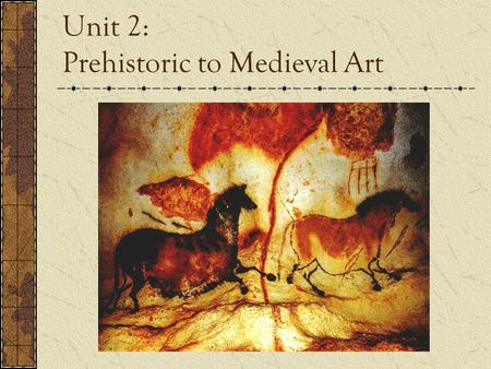 Unit 2: Prehistoric to Medieval Art. How did it all start? Art began over 27,000 years ago As humans became smarter their imagination and ability to create.