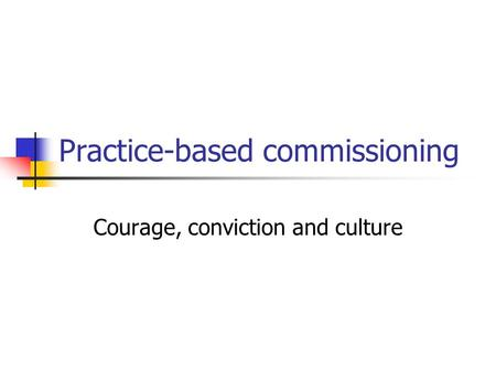 Practice-based commissioning Courage, conviction and culture.