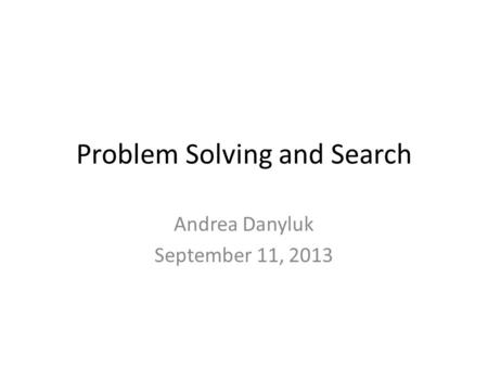 Problem Solving and Search Andrea Danyluk September 11, 2013.