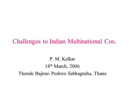 Challenges to Indian Multinational Cos. P. M. Kelkar 18 th March, 2006 Thorale Bajirao Peshwe Sabhagruha, Thane.