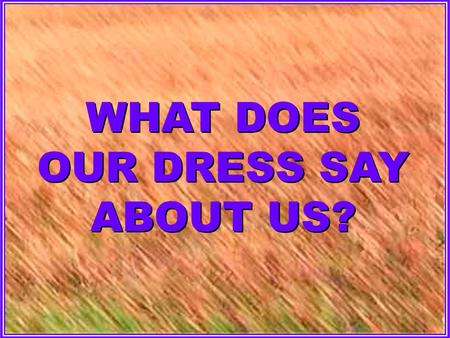 WHAT DOES OUR DRESS SAY ABOUT US?. I. WHAT OUR DRESS SHOULD SAY ABOUT US, 1 Tim. 2:9; Rom. 1:18-32; 1 Tim. 3:2.