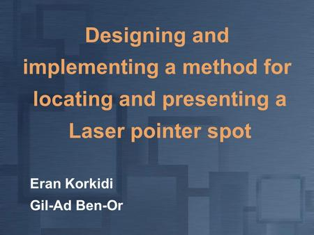 Designing and implementing a method for locating and presenting a Laser pointer spot Eran Korkidi Gil-Ad Ben-Or.