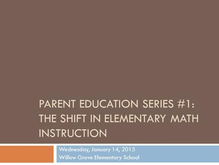 PARENT EDUCATION SERIES #1: THE SHIFT IN ELEMENTARY MATH INSTRUCTION Wednesday, January 14, 2015 Willow Grove Elementary School.