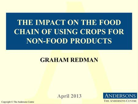 THE IMPACT ON THE FOOD CHAIN OF USING CROPS FOR NON-FOOD PRODUCTS April 2013 GRAHAM REDMAN.