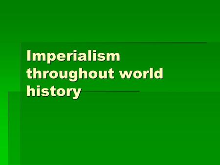 Imperialism throughout world history. What is Imperialism  Types  Features--benefits  Features—costs  Points of view.
