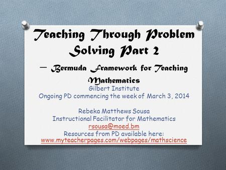 Teaching Through Problem Solving Part 2 – Bermuda Framework for Teaching Mathematics Gilbert Institute Ongoing PD commencing the week of March 3, 2014.