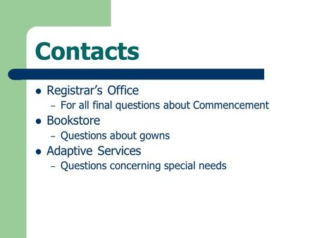 Contacts Registrar's Office – For all final questions about Commencement Bookstore – Questions about gowns Adaptive Services – Questions concerning special.