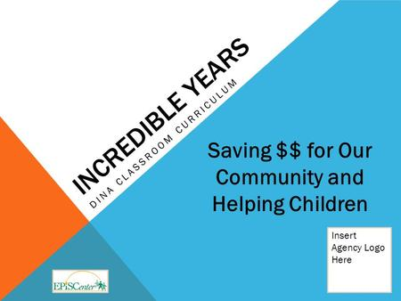 INCREDIBLE YEARS DINA CLASSROOM CURRICULUM Insert Agency Logo Here Saving $$ for Our Community and Helping Children.